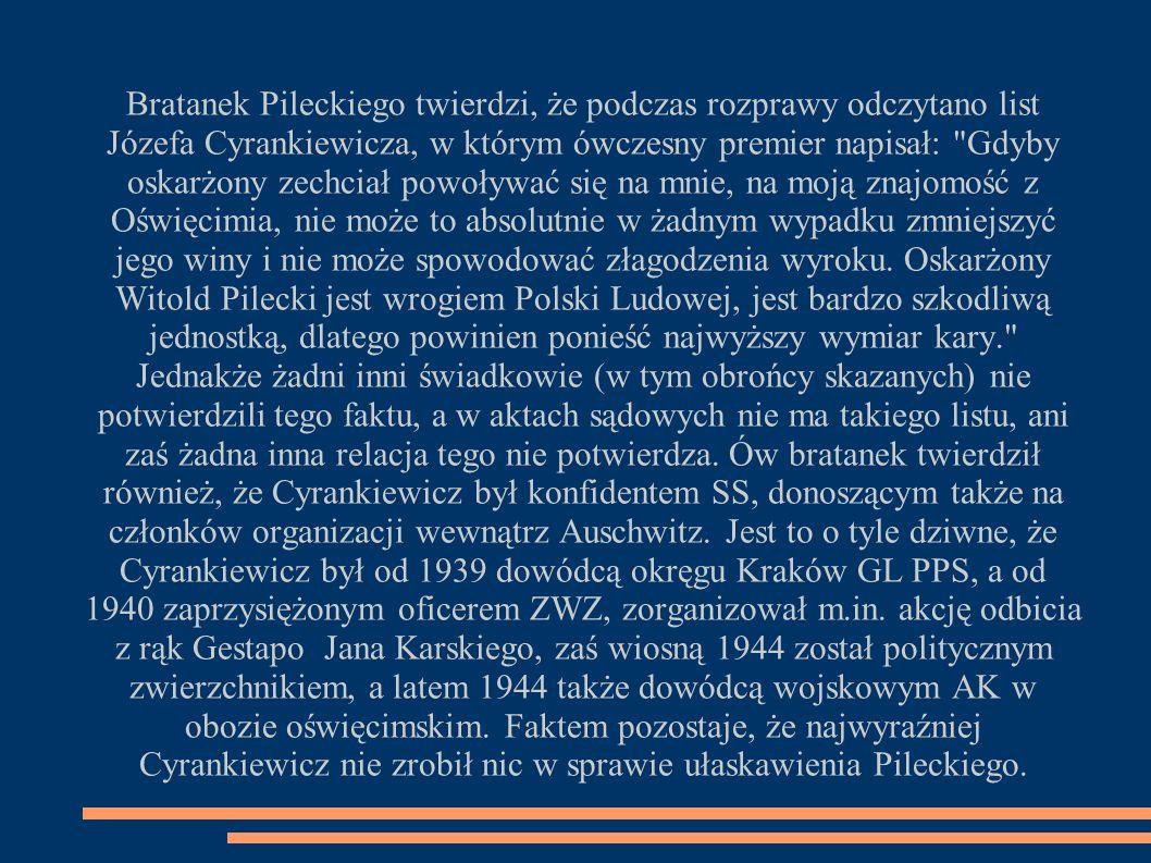 Bratanek Pileckiego twierdzi, że podczas rozprawy odczytano list Józefa Cyrankiewicza, w którym ówczesny premier napisał: Gdyby oskarżony zechciał powoływać się na mnie, na moją znajomość z Oświęcimia, nie może to absolutnie w żadnym wypadku zmniejszyć jego winy i nie może spowodować złagodzenia wyroku.