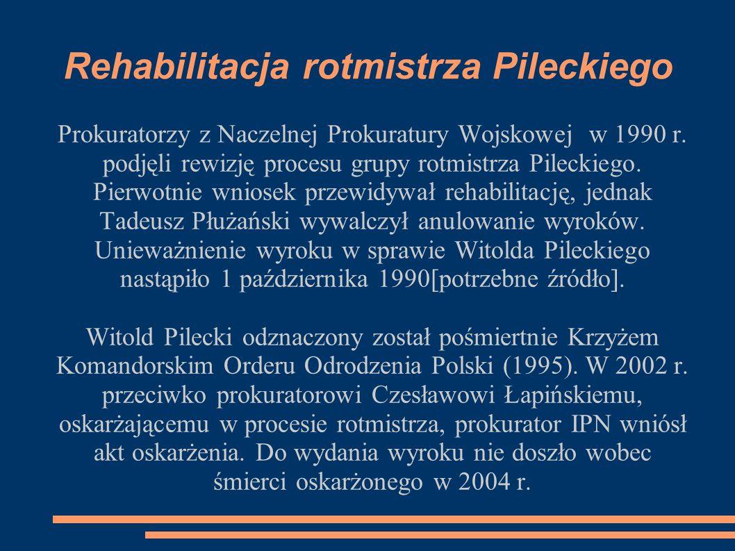 Rehabilitacja rotmistrza Pileckiego Prokuratorzy z Naczelnej Prokuratury Wojskowej w 1990 r. podjęli rewizję procesu grupy rotmistrza Pileckiego. Pier