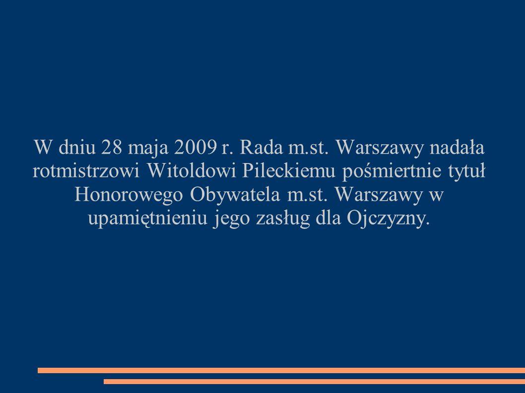 W dniu 28 maja 2009 r. Rada m.st. Warszawy nadała rotmistrzowi Witoldowi Pileckiemu pośmiertnie tytuł Honorowego Obywatela m.st. Warszawy w upamiętnie