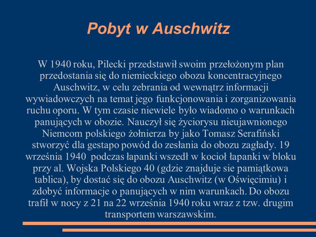 Pobyt w Auschwitz W 1940 roku, Pilecki przedstawił swoim przełożonym plan przedostania się do niemieckiego obozu koncentracyjnego Auschwitz, w celu zebrania od wewnątrz informacji wywiadowczych na temat jego funkcjonowania i zorganizowania ruchu oporu.