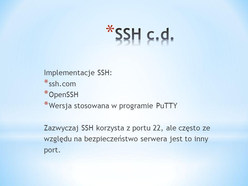 Implementacje SSH: * ssh.com * OpenSSH * Wersja stosowana w programie PuTTY Zazwyczaj SSH korzysta z portu 22, ale często ze względu na bezpieczeństwo serwera jest to inny port.