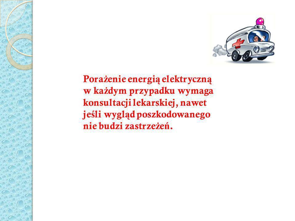 Pora ż enie energi ą elektryczn ą w ka ż dym przypadku wymaga konsultacji lekarskiej, nawet je ś li wygl ą d poszkodowanego nie budzi zastrze ż e ń.