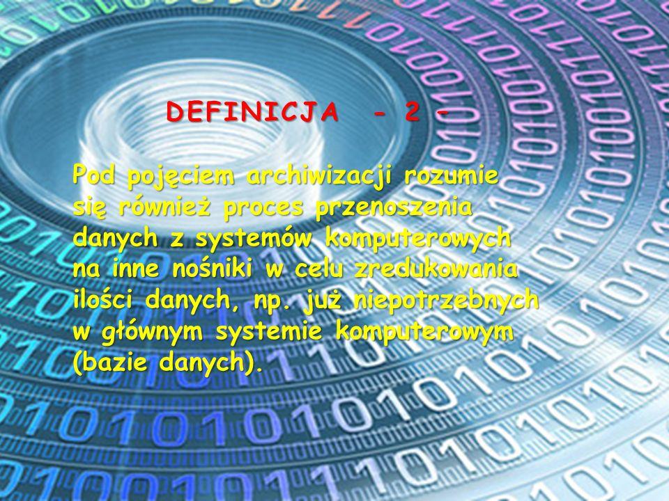 DEFINICJA - 2 – Pod pojęciem archiwizacji rozumie się również proces przenoszenia danych z systemów komputerowych na inne nośniki w celu zredukowania