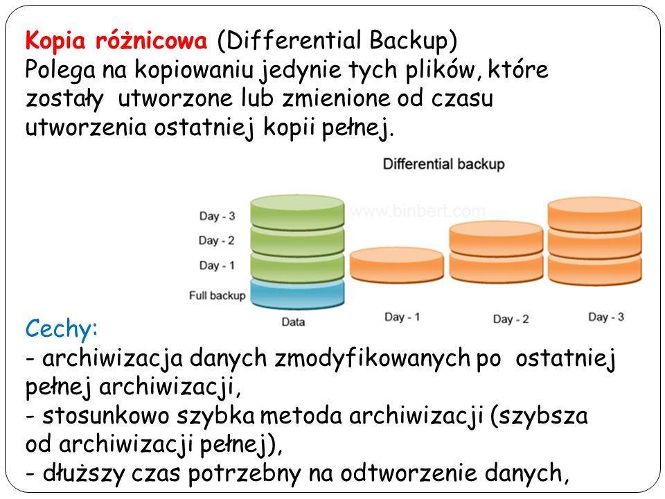Kopia przyrostowa (Incremental Backup) Polega na kopiowaniu tylko tych plików, które zostały utworzone lub zmienione od czasu utworzenia ostatniej kopii przyrostowej lub pełnej oraz na oznaczeniu ich jako zarchiwizowanych Cechy: - archiwizacja danych zmodyfikowanych po ostatniej archiwizacji, - najszybsza metoda archiwizacji, - najdłuższy czas potrzebny na odtworzenie danych, - ilość nośników koniecznych do odtworzenia danych wzrasta w skali okresu składowania.