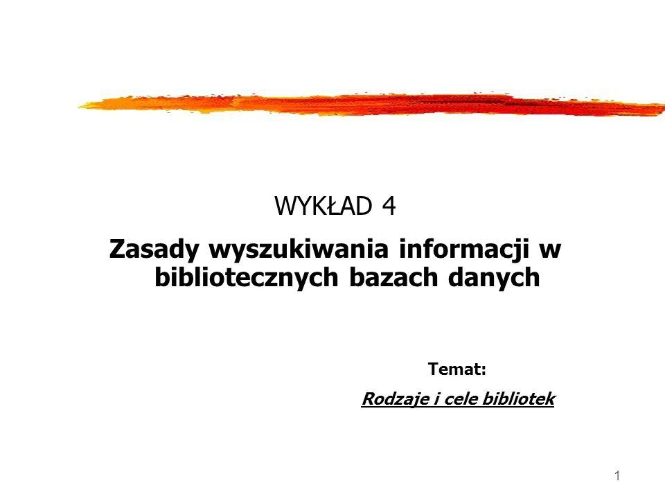 1 WYKŁAD 4 Zasady wyszukiwania informacji w bibliotecznych bazach danych Temat: Rodzaje i cele bibliotek