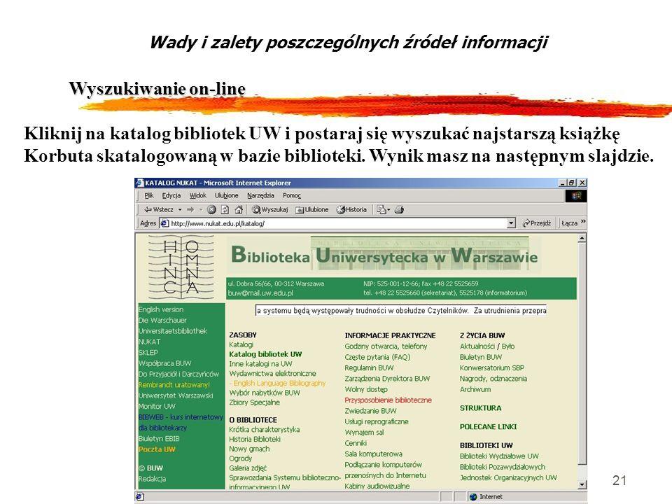 21 Wyszukiwanie on-line Wady i zalety poszczególnych źródeł informacji Kliknij na katalog bibliotek UW i postaraj się wyszukać najstarszą książkę Korb