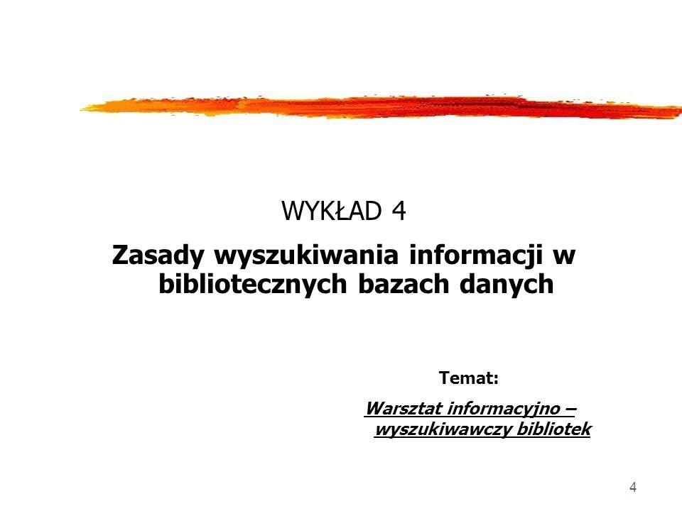 4 WYKŁAD 4 Zasady wyszukiwania informacji w bibliotecznych bazach danych Temat: Warsztat informacyjno – wyszukiwawczy bibliotek