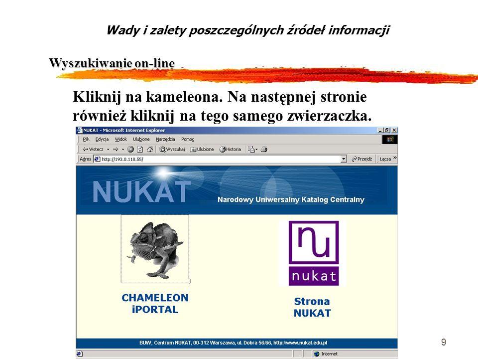 9 Wyszukiwanie on-line Wady i zalety poszczególnych źródeł informacji Kliknij na kameleona. Na następnej stronie również kliknij na tego samego zwierz