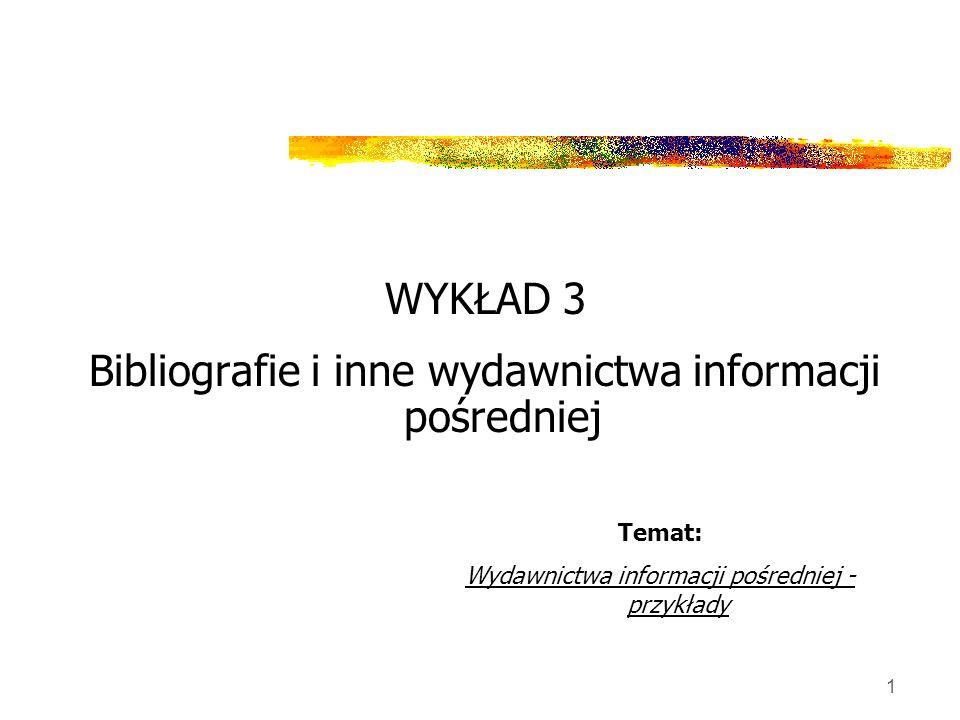 1 WYKŁAD 3 Bibliografie i inne wydawnictwa informacji pośredniej Temat: Wydawnictwa informacji pośredniej - przykłady