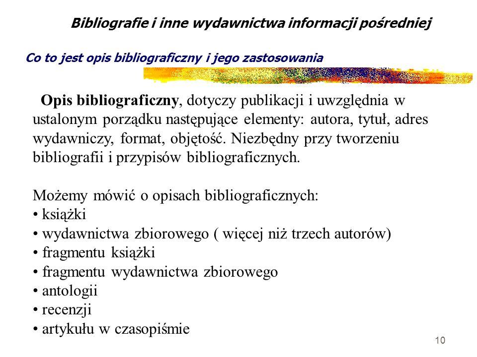 10 Opis bibliograficzny, dotyczy publikacji i uwzględnia w ustalonym porządku następujące elementy: autora, tytuł, adres wydawniczy, format, objętość.