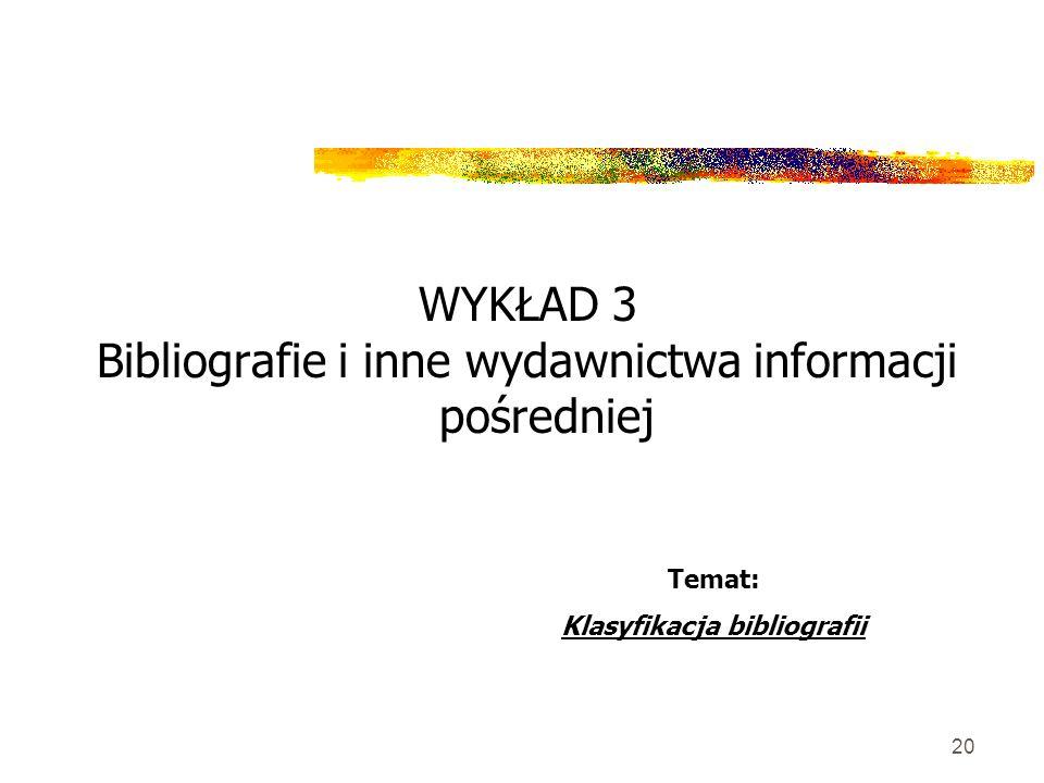 20 WYKŁAD 3 Bibliografie i inne wydawnictwa informacji pośredniej Temat: Klasyfikacja bibliografii