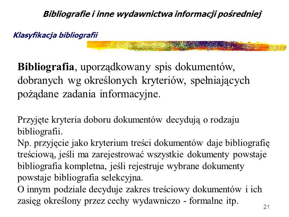 21 Bibliografie i inne wydawnictwa informacji pośredniej Klasyfikacja bibliografii Bibliografia, uporządkowany spis dokumentów, dobranych wg określony