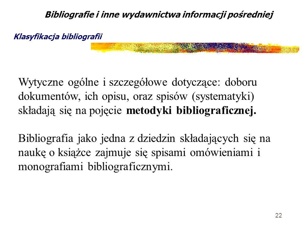 22 Bibliografie i inne wydawnictwa informacji pośredniej Klasyfikacja bibliografii Wytyczne ogólne i szczegółowe dotyczące: doboru dokumentów, ich opi