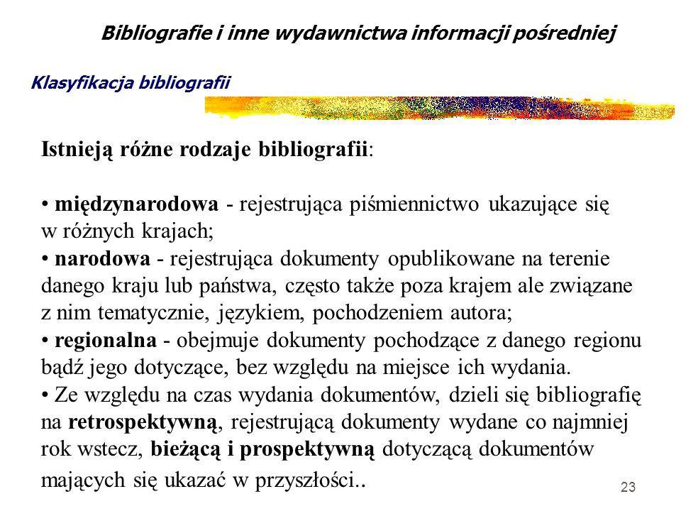 23 Bibliografie i inne wydawnictwa informacji pośredniej Klasyfikacja bibliografii Istnieją różne rodzaje bibliografii: międzynarodowa - rejestrująca