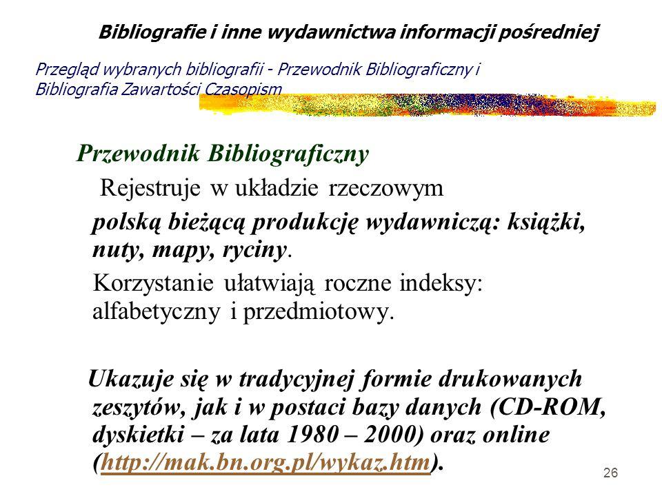26 Przewodnik Bibliograficzny Rejestruje w układzie rzeczowym polską bieżącą produkcję wydawniczą: książki, nuty, mapy, ryciny. Korzystanie ułatwiają