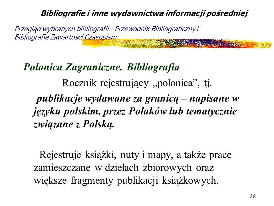 28 Polonica Zagraniczne. Bibliografia Rocznik rejestrujący polonica, tj. publikacje wydawane za granicą – napisane w języku polskim, przez Polaków lub
