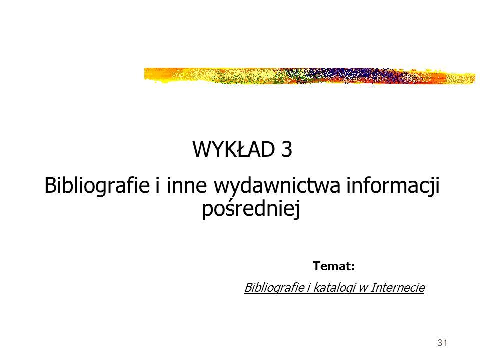 31 WYKŁAD 3 Bibliografie i inne wydawnictwa informacji pośredniej Temat: Bibliografie i katalogi w Internecie