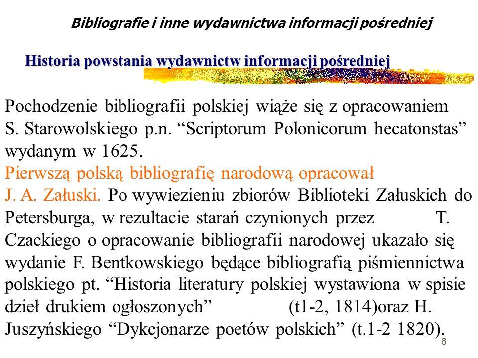 6 Pochodzenie bibliografii polskiej wiąże się z opracowaniem S. Starowolskiego p.n. Scriptorum Polonicorum hecatonstas wydanym w 1625. Pierwszą polską