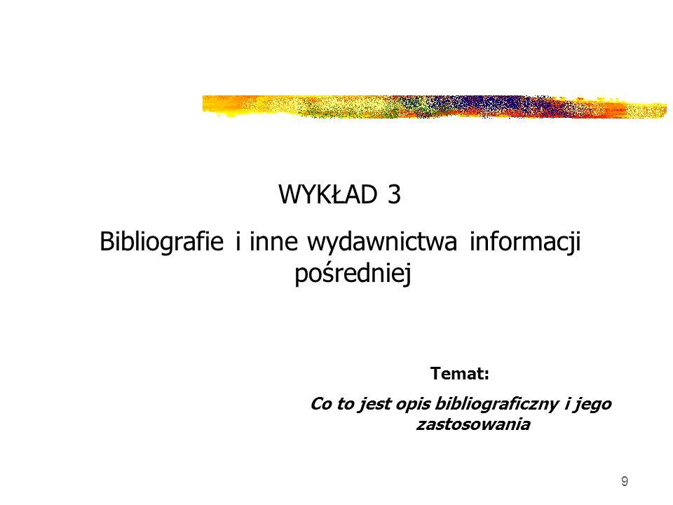 9 WYKŁAD 3 Bibliografie i inne wydawnictwa informacji pośredniej Temat: Co to jest opis bibliograficzny i jego zastosowania