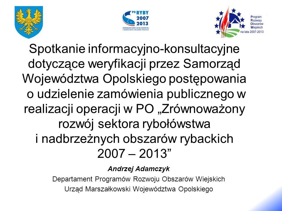 Spotkanie informacyjno-konsultacyjne dotyczące weryfikacji przez Samorząd Województwa Opolskiego postępowania o udzielenie zamówienia publicznego w realizacji operacji w PO Zrównoważony rozwój sektora rybołówstwa i nadbrzeżnych obszarów rybackich 2007 – 2013 Andrzej Adamczyk Departament Programów Rozwoju Obszarów Wiejskich Urząd Marszałkowski Województwa Opolskiego