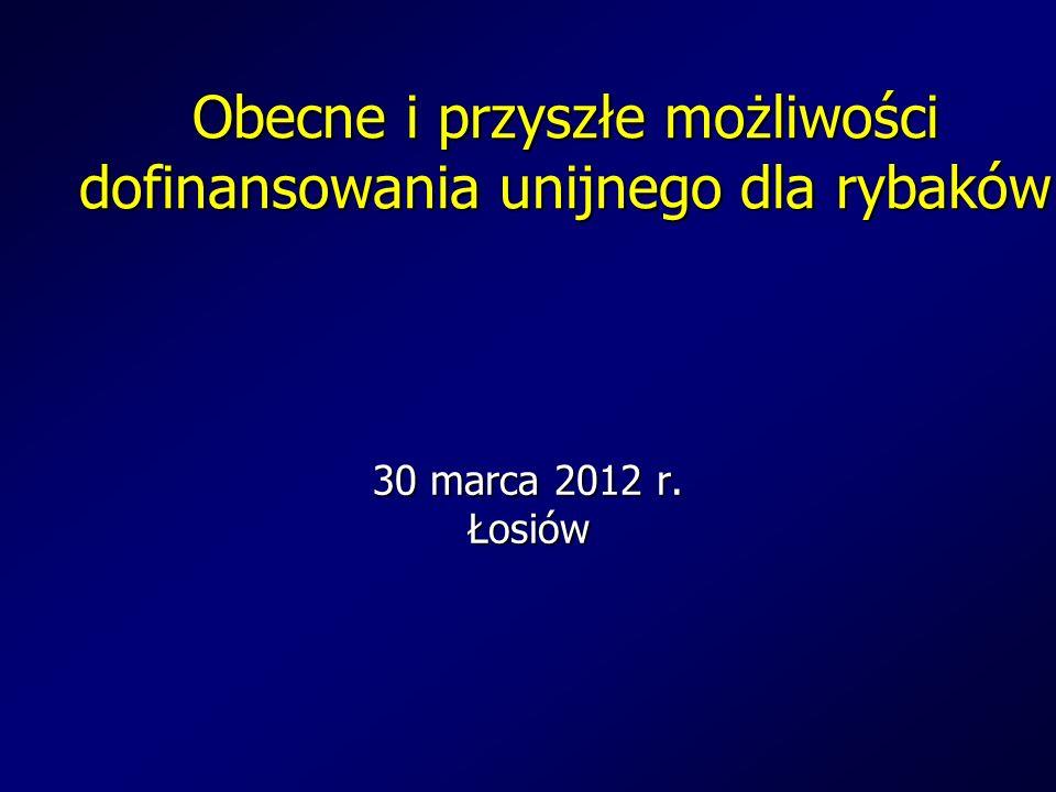 Obecne i przyszłe możliwości dofinansowania unijnego dla rybaków 30 marca 2012 r. Łosiów