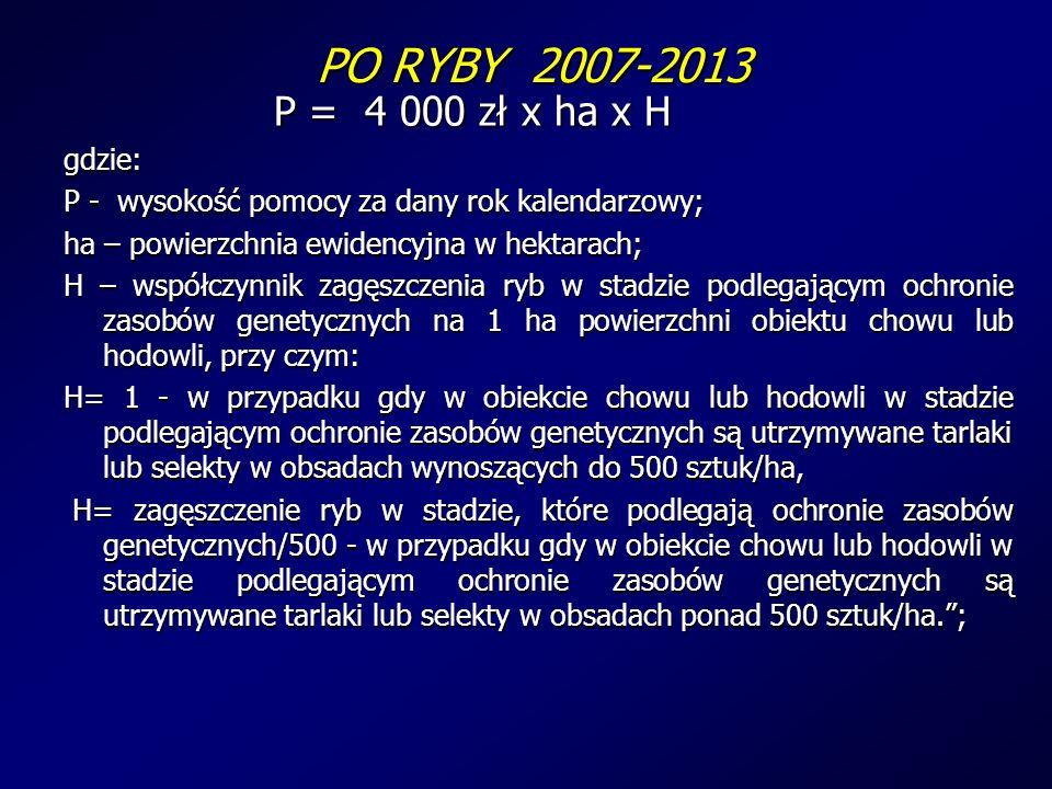 PO RYBY 2007-2013 PO RYBY 2007-2013 P = 4 000 zł x ha x H gdzie: P - wysokość pomocy za dany rok kalendarzowy; ha – powierzchnia ewidencyjna w hektarach; H – współczynnik zagęszczenia ryb w stadzie podlegającym ochronie zasobów genetycznych na 1 ha powierzchni obiektu chowu lub hodowli, przy czym: H= 1 - w przypadku gdy w obiekcie chowu lub hodowli w stadzie podlegającym ochronie zasobów genetycznych są utrzymywane tarlaki lub selekty w obsadach wynoszących do 500 sztuk/ha, H= zagęszczenie ryb w stadzie, które podlegają ochronie zasobów genetycznych/500 - w przypadku gdy w obiekcie chowu lub hodowli w stadzie podlegającym ochronie zasobów genetycznych są utrzymywane tarlaki lub selekty w obsadach ponad 500 sztuk/ha.; H= zagęszczenie ryb w stadzie, które podlegają ochronie zasobów genetycznych/500 - w przypadku gdy w obiekcie chowu lub hodowli w stadzie podlegającym ochronie zasobów genetycznych są utrzymywane tarlaki lub selekty w obsadach ponad 500 sztuk/ha.;