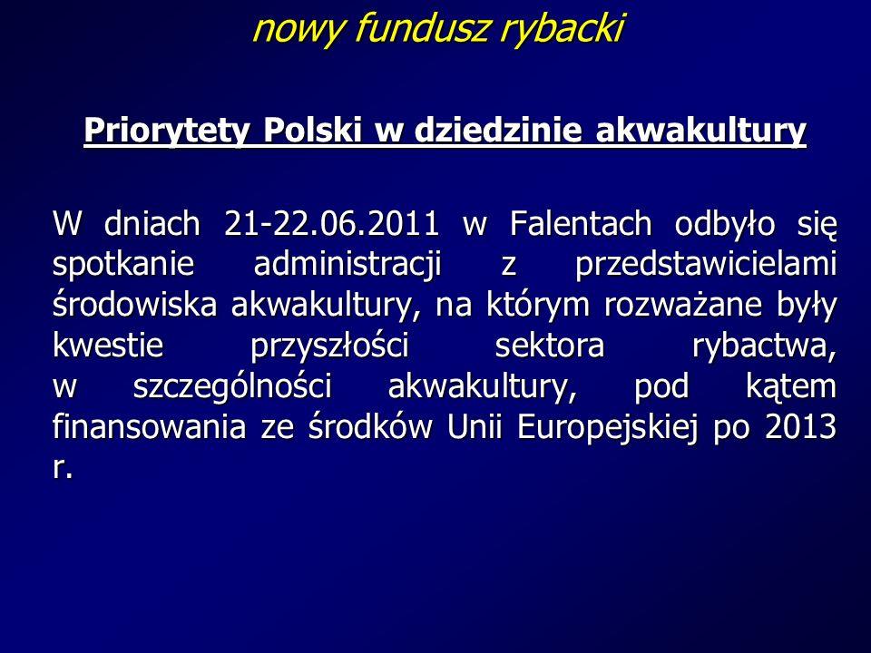 nowy fundusz rybacki Priorytety Polski w dziedzinie akwakultury W dniach 21-22.06.2011 w Falentach odbyło się spotkanie administracji z przedstawicielami środowiska akwakultury, na którym rozważane były kwestie przyszłości sektora rybactwa, w szczególności akwakultury, pod kątem finansowania ze środków Unii Europejskiej po 2013 r.