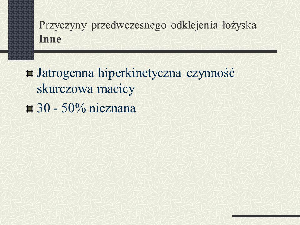 Przyczyny przedwczesnego odklejenia łożyska Inne Jatrogenna hiperkinetyczna czynność skurczowa macicy 30 - 50% nieznana