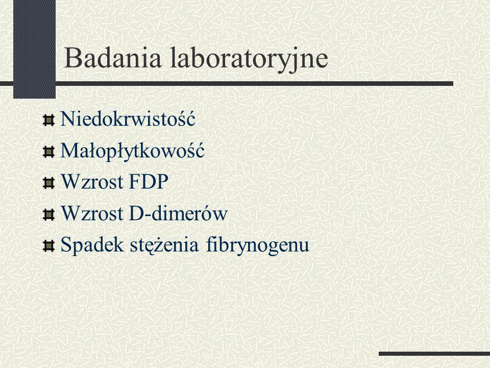 Badania laboratoryjne Niedokrwistość Małopłytkowość Wzrost FDP Wzrost D-dimerów Spadek stężenia fibrynogenu