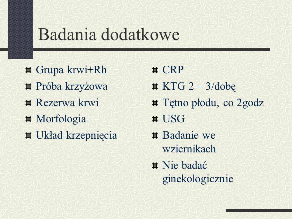 Badania dodatkowe Grupa krwi+Rh Próba krzyżowa Rezerwa krwi Morfologia Układ krzepnięcia CRP KTG 2 – 3/dobę Tętno płodu, co 2godz USG Badanie we wziernikach Nie badać ginekologicznie