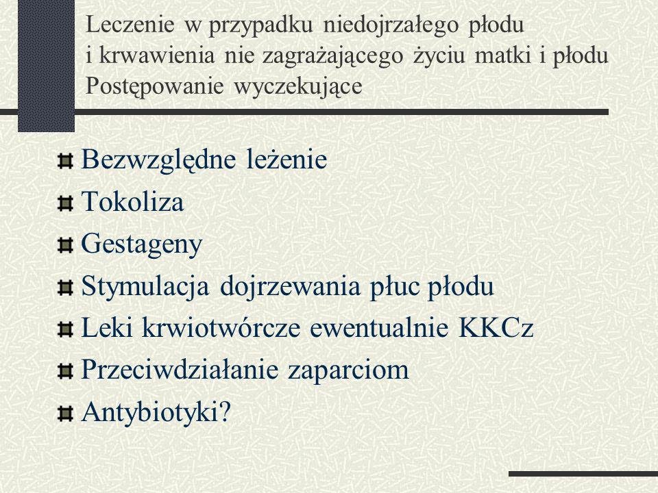 Leczenie w przypadku niedojrzałego płodu i krwawienia nie zagrażającego życiu matki i płodu Postępowanie wyczekujące Bezwzględne leżenie Tokoliza Gestageny Stymulacja dojrzewania płuc płodu Leki krwiotwórcze ewentualnie KKCz Przeciwdziałanie zaparciom Antybiotyki?