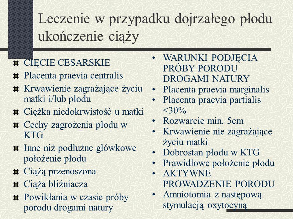 Leczenie w przypadku dojrzałego płodu ukończenie ciąży CIĘCIE CESARSKIE Placenta praevia centralis Krwawienie zagrażające życiu matki i/lub płodu Ciężka niedokrwistość u matki Cechy zagrożenia płodu w KTG Inne niż podłużne główkowe położenie płodu Ciążą przenoszona Ciąża bliźniacza Powikłania w czasie próby porodu drogami natury WARUNKI PODJĘCIA PRÓBY PORODU DROGAMI NATURY Placenta praevia marginalis Placenta praevia partialis <30% Rozwarcie min.