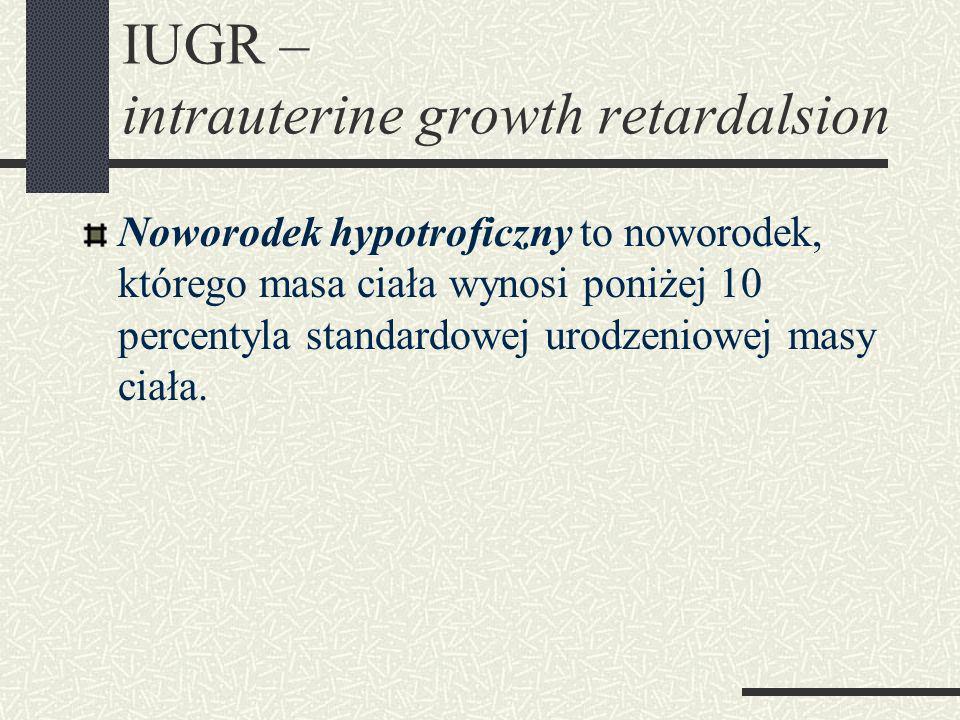 IUGR – intrauterine growth retardalsion Noworodek hypotroficzny to noworodek, którego masa ciała wynosi poniżej 10 percentyla standardowej urodzeniowej masy ciała.