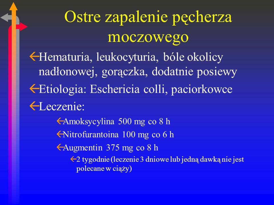 Ostre zapalenie pęcherza moczowego ßHematuria, leukocyturia, bóle okolicy nadłonowej, gorączka, dodatnie posiewy ßEtiologia: Eschericia colli, paciorkowce ßLeczenie: ßAmoksycylina 500 mg co 8 h ßNitrofurantoina 100 mg co 6 h ßAugmentin 375 mg co 8 h ß2 tygodnie (leczenie 3 dniowe lub jedną dawką nie jest polecane w ciąży)