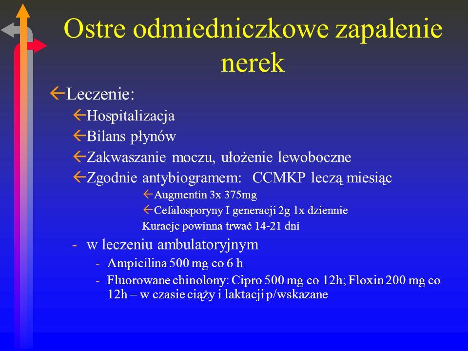 Ostre odmiedniczkowe zapalenie nerek ßLeczenie: ßHospitalizacja ßBilans płynów ßZakwaszanie moczu, ułożenie lewoboczne ßZgodnie antybiogramem: CCMKP leczą miesiąc ßAugmentin 3x 375mg ßCefalosporyny I generacji 2g 1x dziennie Kuracje powinna trwać 14-21 dni -w leczeniu ambulatoryjnym -Ampicilina 500 mg co 6 h -Fluorowane chinolony: Cipro 500 mg co 12h; Floxin 200 mg co 12h – w czasie ciąży i laktacji p/wskazane