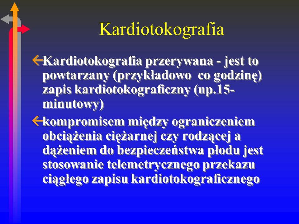 Kardiotokografia ßKardiotokografia przerywana - jest to powtarzany (przykładowo co godzinę) zapis kardiotokograficzny (np.15- minutowy) ßkompromisem między ograniczeniem obciążenia ciężarnej czy rodzącej a dążeniem do bezpieczeństwa płodu jest stosowanie telemetrycznego przekazu ciągłego zapisu kardiotokograficznego ßKardiotokografia przerywana - jest to powtarzany (przykładowo co godzinę) zapis kardiotokograficzny (np.15- minutowy) ßkompromisem między ograniczeniem obciążenia ciężarnej czy rodzącej a dążeniem do bezpieczeństwa płodu jest stosowanie telemetrycznego przekazu ciągłego zapisu kardiotokograficznego