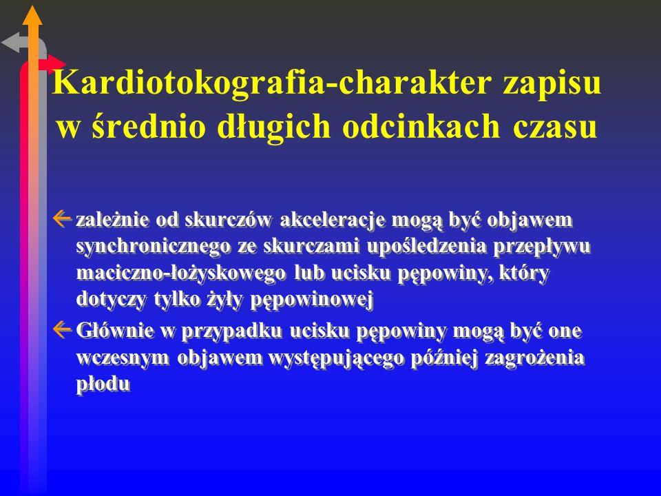 Kardiotokografia-charakter zapisu w średnio długich odcinkach czasu ßzależnie od skurczów akceleracje mogą być objawem synchronicznego ze skurczami upośledzenia przepływu maciczno-łożyskowego lub ucisku pępowiny, który dotyczy tylko żyły pępowinowej ßGłównie w przypadku ucisku pępowiny mogą być one wczesnym objawem występującego później zagrożenia płodu ßzależnie od skurczów akceleracje mogą być objawem synchronicznego ze skurczami upośledzenia przepływu maciczno-łożyskowego lub ucisku pępowiny, który dotyczy tylko żyły pępowinowej ßGłównie w przypadku ucisku pępowiny mogą być one wczesnym objawem występującego później zagrożenia płodu