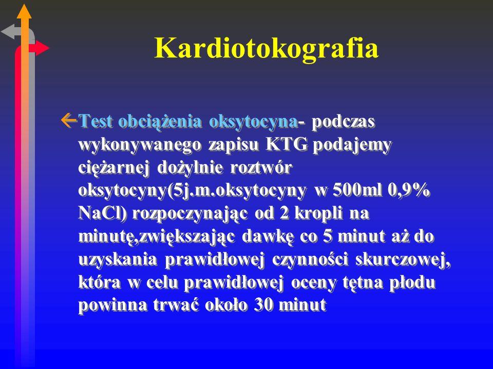 Kardiotokografia ßTest obciążenia oksytocyna- podczas wykonywanego zapisu KTG podajemy ciężarnej dożylnie roztwór oksytocyny(5j.m.oksytocyny w 500ml 0,9% NaCl) rozpoczynając od 2 kropli na minutę,zwiększając dawkę co 5 minut aż do uzyskania prawidłowej czynności skurczowej, która w celu prawidłowej oceny tętna płodu powinna trwać około 30 minut