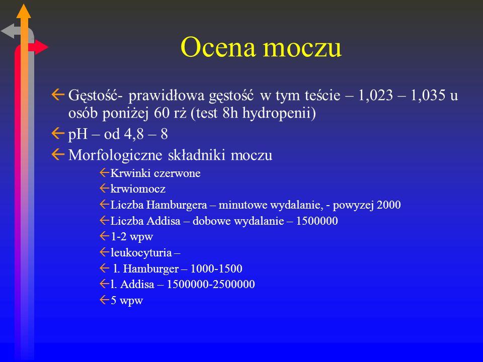 Ocena moczu ßGęstość- prawidłowa gęstość w tym teście – 1,023 – 1,035 u osób poniżej 60 rż (test 8h hydropenii) ßpH – od 4,8 – 8 ßMorfologiczne składniki moczu ßKrwinki czerwone ßkrwiomocz ßLiczba Hamburgera – minutowe wydalanie, - powyzej 2000 ßLiczba Addisa – dobowe wydalanie – 1500000 ß1-2 wpw ßleukocyturia – ß l.