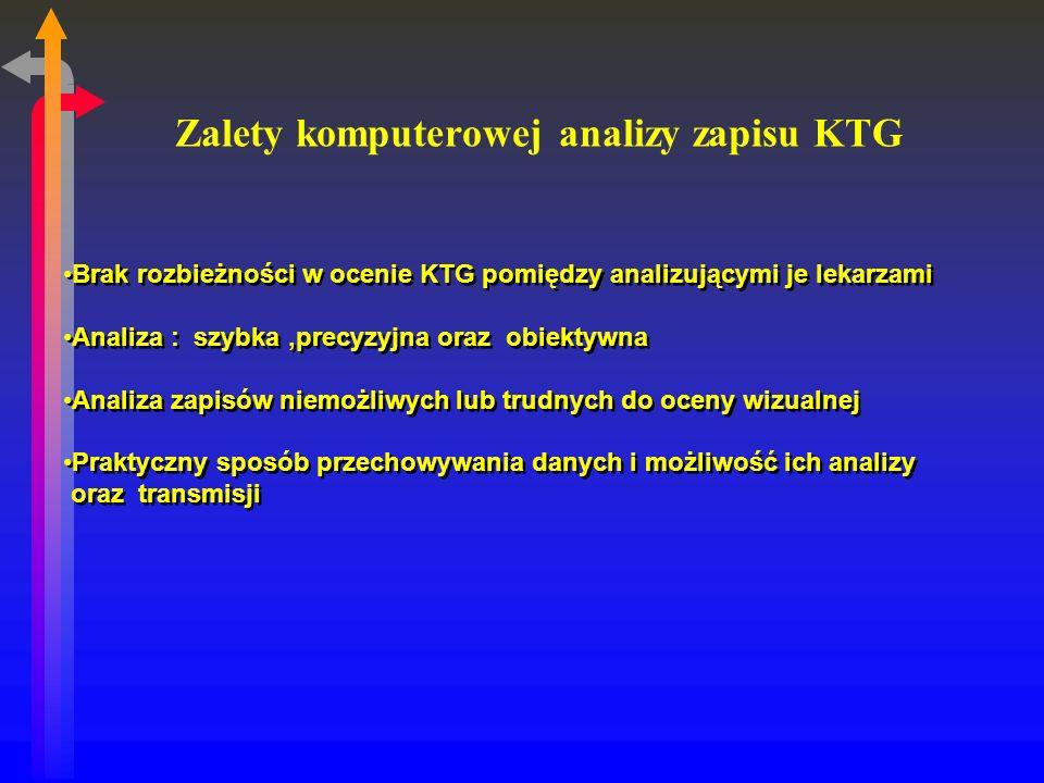 Zalety komputerowej analizy zapisu KTG Brak rozbieżności w ocenie KTG pomiędzy analizującymi je lekarzami Analiza : szybka,precyzyjna oraz obiektywna Analiza zapisów niemożliwych lub trudnych do oceny wizualnej Praktyczny sposób przechowywania danych i możliwość ich analizy oraz transmisji Brak rozbieżności w ocenie KTG pomiędzy analizującymi je lekarzami Analiza : szybka,precyzyjna oraz obiektywna Analiza zapisów niemożliwych lub trudnych do oceny wizualnej Praktyczny sposób przechowywania danych i możliwość ich analizy oraz transmisji