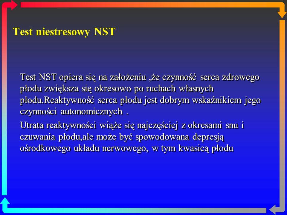 Test niestresowy NST Test NST opiera się na założeniu,że czynność serca zdrowego płodu zwiększa się okresowo po ruchach własnych płodu.Reaktywność serca płodu jest dobrym wskaźnikiem jego czynności autonomicznych.