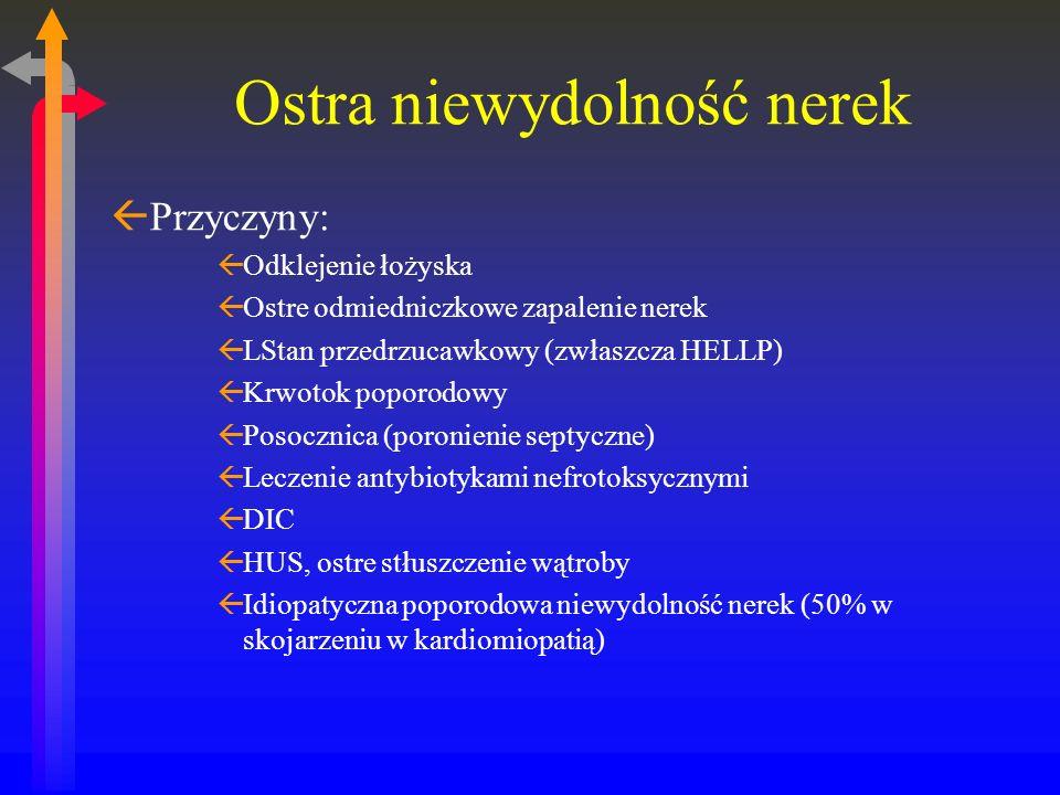 Ostra niewydolność nerek ßPrzyczyny: ßOdklejenie łożyska ßOstre odmiedniczkowe zapalenie nerek ßLStan przedrzucawkowy (zwłaszcza HELLP) ßKrwotok poporodowy ßPosocznica (poronienie septyczne) ßLeczenie antybiotykami nefrotoksycznymi ßDIC ßHUS, ostre stłuszczenie wątroby ßIdiopatyczna poporodowa niewydolność nerek (50% w skojarzeniu w kardiomiopatią)