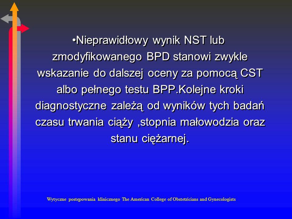 Nieprawidłowy wynik NST lub zmodyfikowanego BPD stanowi zwykle wskazanie do dalszej oceny za pomocą CST albo pełnego testu BPP.Kolejne kroki diagnostyczne zależą od wyników tych badań czasu trwania ciąży,stopnia małowodzia oraz stanu ciężarnej.