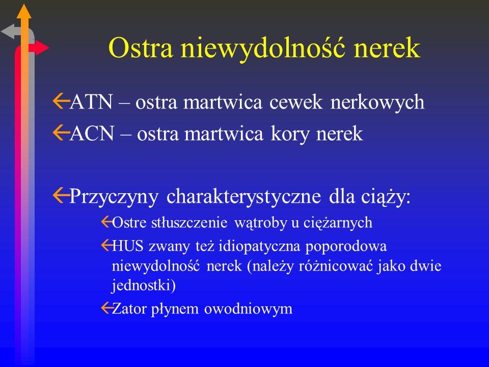 Ostra niewydolność nerek ßATN – ostra martwica cewek nerkowych ßACN – ostra martwica kory nerek ßPrzyczyny charakterystyczne dla ciąży: ßOstre stłuszczenie wątroby u ciężarnych ßHUS zwany też idiopatyczna poporodowa niewydolność nerek (należy różnicować jako dwie jednostki) ßZator płynem owodniowym