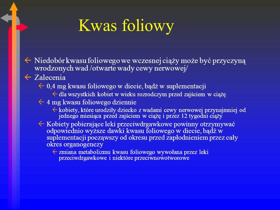 Kwas foliowy ßNiedobór kwasu foliowego we wczesnej ciąży może być przyczyną wrodzonych wad /otwarte wady cewy nerwowej/ ßZalecenia ß0,4 mg kwasu foliowego w diecie, bądż w suplementacji ßdla wszystkich kobiet w wieku rozrodczym przed zajściem w ciążę ß4 mg kwasu foliowego dziennie ßkobiety, które urodziły dziecko z wadami cewy nerwowej przynajmniej od jednego miesiąca przed zajściem w ciążę i przez 12 tygodni ciąży ßKobiety pobierające leki przeciwdrgawkowe powinny otrzymywać odpowiednio wyższe dawki kwasu foliowego w diecie, bądź w suplementacji począwszy od okresu przed zapłodnieniem przez cały okres organogenezy ßzmiana metabolizmu kwasu foliowego wywołana przez leki przeciwdrgawkowe i niektóre przeciwnowotworowe