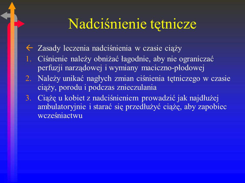 Nadciśnienie tętnicze ßZasady leczenia nadciśnienia w czasie ciąży 1.Ciśnienie należy obniżać łagodnie, aby nie ograniczać perfuzji narządowej i wymiany maciczno-płodowej 2.Należy unikać nagłych zmian ciśnienia tętniczego w czasie ciąży, porodu i podczas znieczulania 3.Ciążę u kobiet z nadciśnieniem prowadzić jak najdłużej ambulatoryjnie i starać się przedłużyć ciążę, aby zapobiec wcześniactwu
