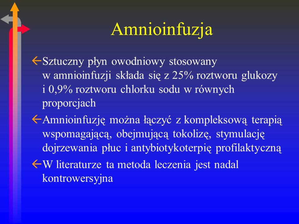 Amnioinfuzja ßSztuczny płyn owodniowy stosowany w amnioinfuzji składa się z 25% roztworu glukozy i 0,9% roztworu chlorku sodu w równych proporcjach ßAmnioinfuzję można łączyć z kompleksową terapią wspomagającą, obejmującą tokolizę, stymulację dojrzewania płuc i antybiotykoterpię profilaktyczną ßW literaturze ta metoda leczenia jest nadal kontrowersyjna