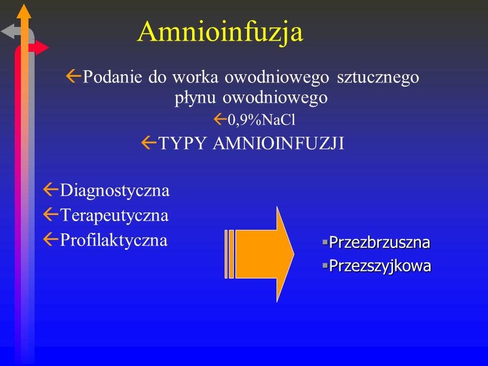 ßPodanie do worka owodniowego sztucznego płynu owodniowego ß0,9%NaCl ßTYPY AMNIOINFUZJI ßDiagnostyczna ßTerapeutyczna ßProfilaktyczna Amnioinfuzja Przezbrzuszna Przezbrzuszna Przezszyjkowa Przezszyjkowa