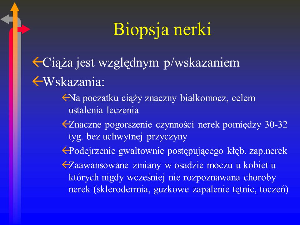 Biopsja nerki ßCiąża jest względnym p/wskazaniem ßWskazania: ßNa poczatku ciąży znaczny białkomocz, celem ustalenia leczenia ßZnaczne pogorszenie czynności nerek pomiędzy 30-32 tyg.