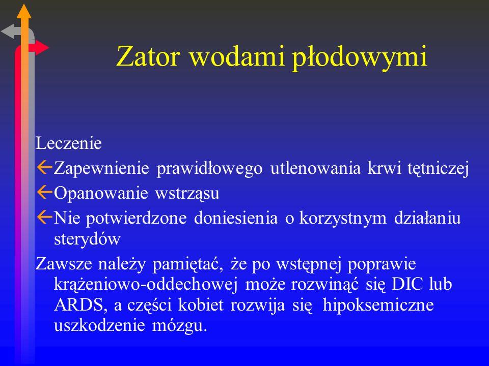 Zator wodami płodowymi Leczenie ßZapewnienie prawidłowego utlenowania krwi tętniczej ßOpanowanie wstrząsu ßNie potwierdzone doniesienia o korzystnym działaniu sterydów Zawsze należy pamiętać, że po wstępnej poprawie krążeniowo-oddechowej może rozwinąć się DIC lub ARDS, a części kobiet rozwija się hipoksemiczne uszkodzenie mózgu.